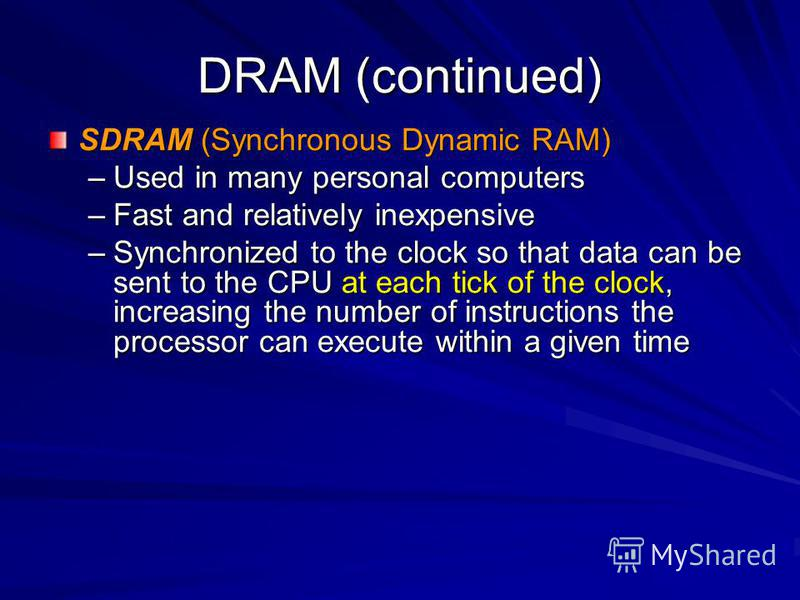 DRAM (continued) SDRAM (Synchronous Dynamic RAM) –Used in many personal computers –Fast and relatively inexpensive –Synchronized to the clock so that data can be sent to the CPU at each tick of the clock, increasing the number of instructions the pro