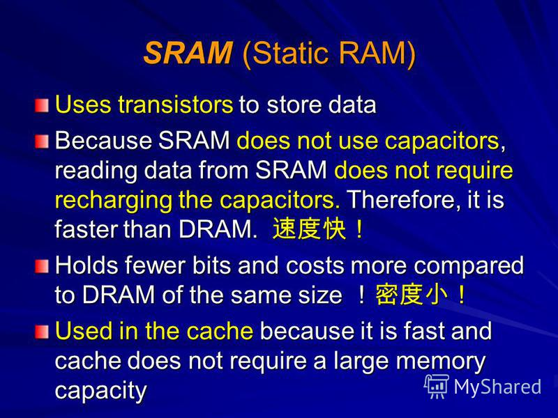 SRAM (Static RAM) Uses transistors to store data Because SRAM does not use capacitors, reading data from SRAM does not require recharging the capacitors. Therefore, it is faster than DRAM. Because SRAM does not use capacitors, reading data from SRAM