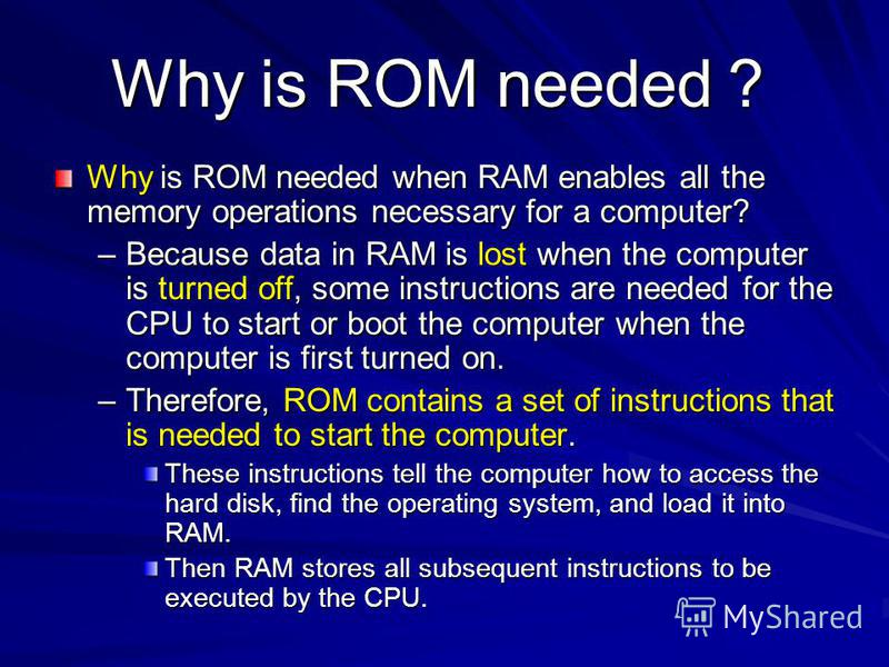 Why is ROM needed Why is ROM needed Why is ROM needed when RAM enables all the memory operations necessary for a computer? –Because data in RAM is lost when the computer is turned off, some instructions are needed for the CPU to start or boot the com