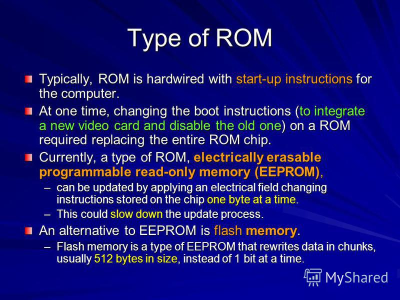 Type of ROM Typically, ROM is hardwired with start-up instructions for the computer. At one time, changing the boot instructions (to integrate a new video card and disable the old one) on a ROM required replacing the entire ROM chip. Currently, a typ