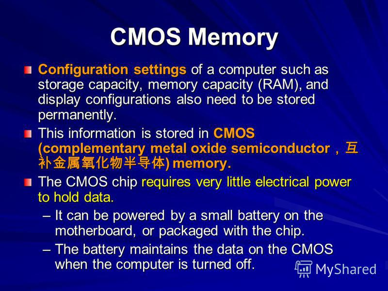 CMOS Memory Configuration settings of a computer such as storage capacity, memory capacity (RAM), and display configurations also need to be stored permanently. This information is stored in CMOS (complementary metal oxide semiconductor ) memory. The