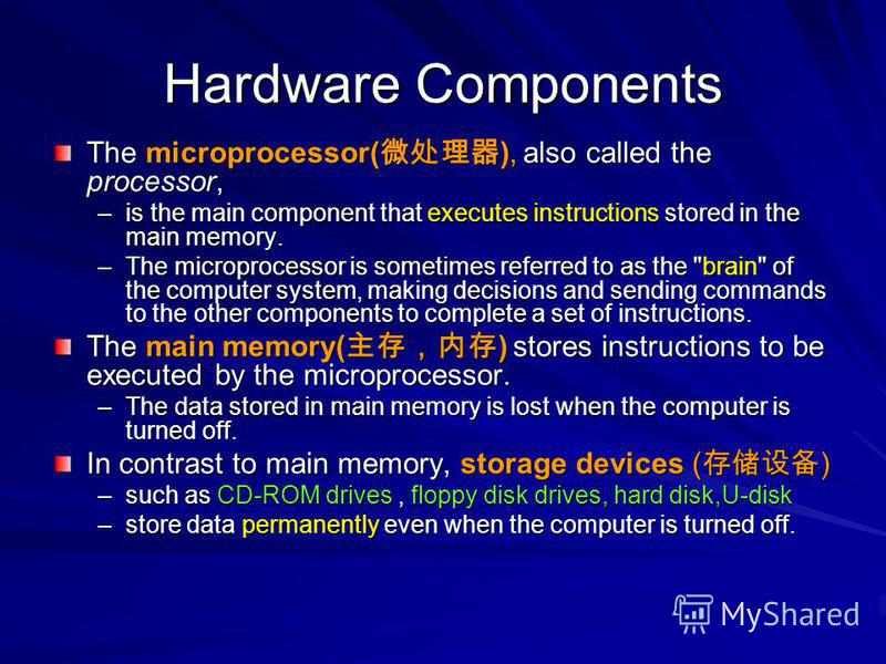 Hardware Components The microprocessor( ), also called the processor, –is the main component that executes instructions stored in the main memory. –The microprocessor is sometimes referred to as the