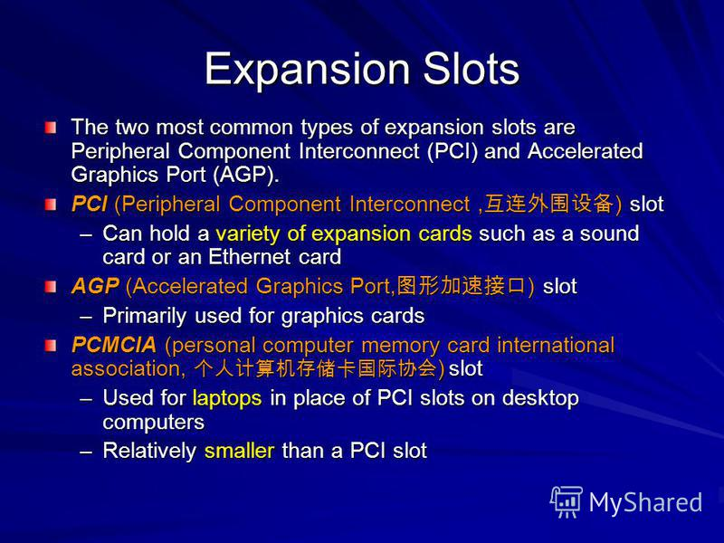 Expansion Slots The two most common types of expansion slots are Peripheral Component Interconnect (PCI) and Accelerated Graphics Port (AGP). PCI (Peripheral Component Interconnect, ) slot –Can hold a variety of expansion cards such as a sound card o