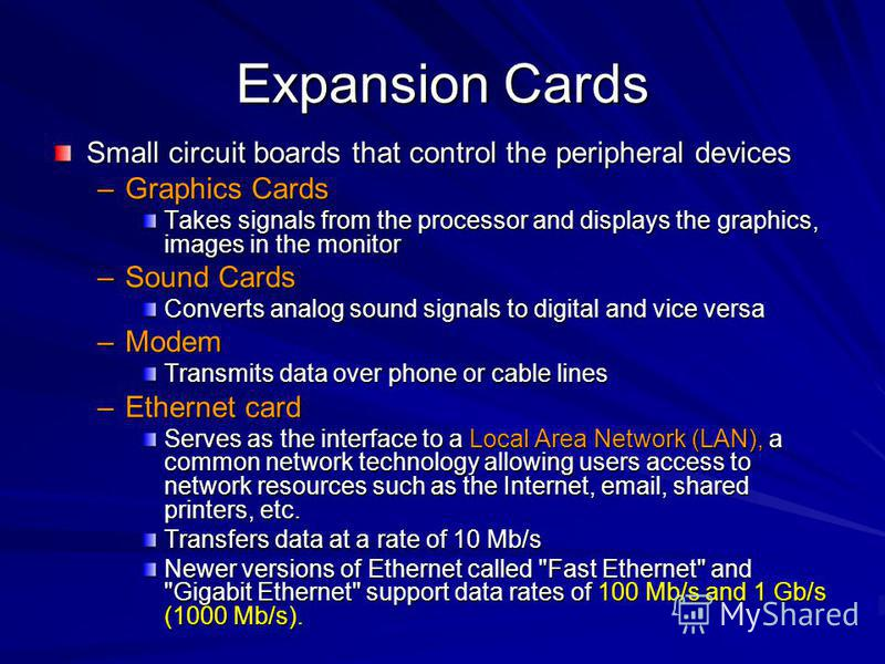 Expansion Cards Small circuit boards that control the peripheral devices –Graphics Cards Takes signals from the processor and displays the graphics, images in the monitor –Sound Cards Converts analog sound signals to digital and vice versa –Modem Tra