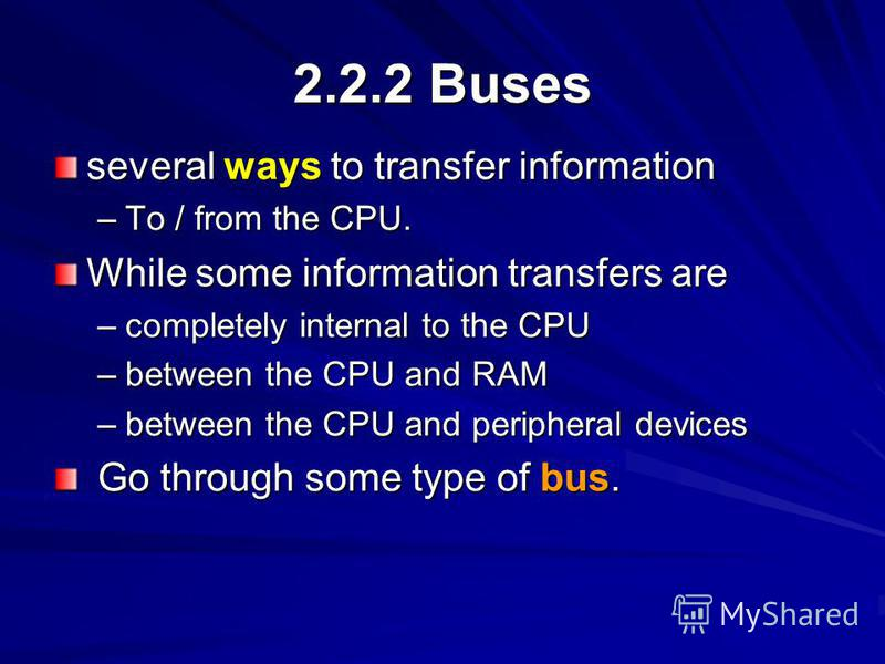 2.2.2 Buses several ways to transfer information –To / from the CPU. While some information transfers are –completely internal to the CPU –between the CPU and RAM –between the CPU and peripheral devices Go through some type of bus. Go through some ty