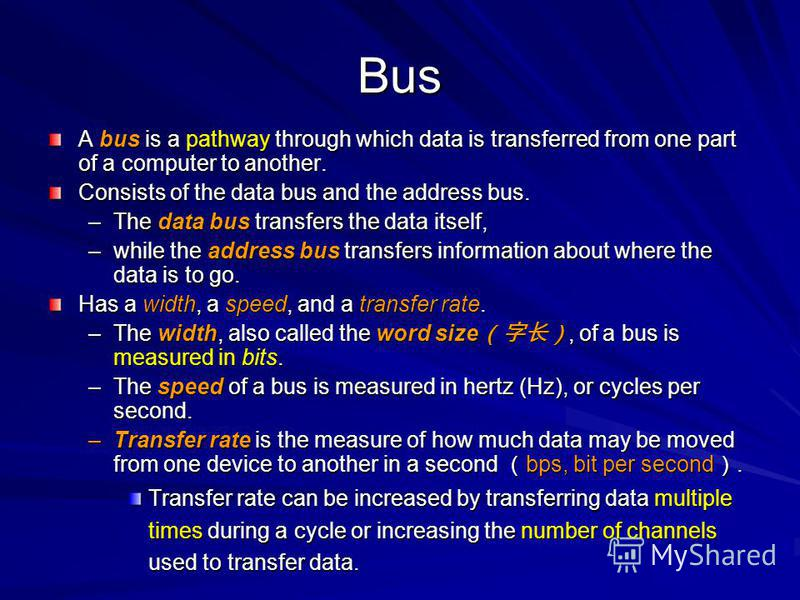 Bus A bus is a pathway through which data is transferred from one part of a computer to another. Consists of the data bus and the address bus. –The data bus transfers the data itself, –while the address bus transfers information about where the data