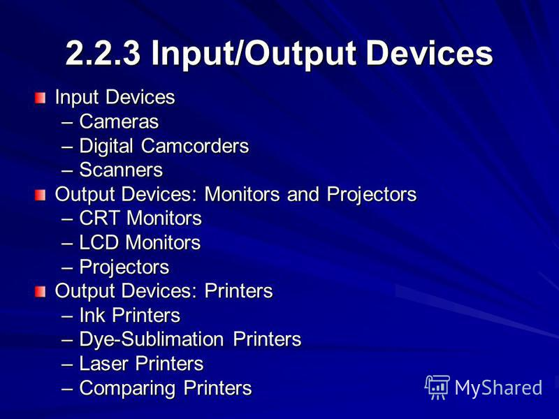 2.2.3 Input/Output Devices Input Devices –Cameras –Digital Camcorders –Scanners Output Devices: Monitors and Projectors –CRT Monitors –LCD Monitors –Projectors Output Devices: Printers –Ink Printers –Dye-Sublimation Printers –Laser Printers –Comparin