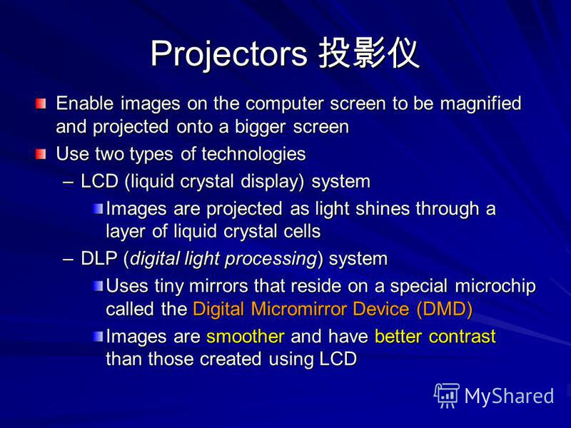 Projectors Projectors Enable images on the computer screen to be magnified and projected onto a bigger screen Use two types of technologies –LCD (liquid crystal display) system Images are projected as light shines through a layer of liquid crystal ce