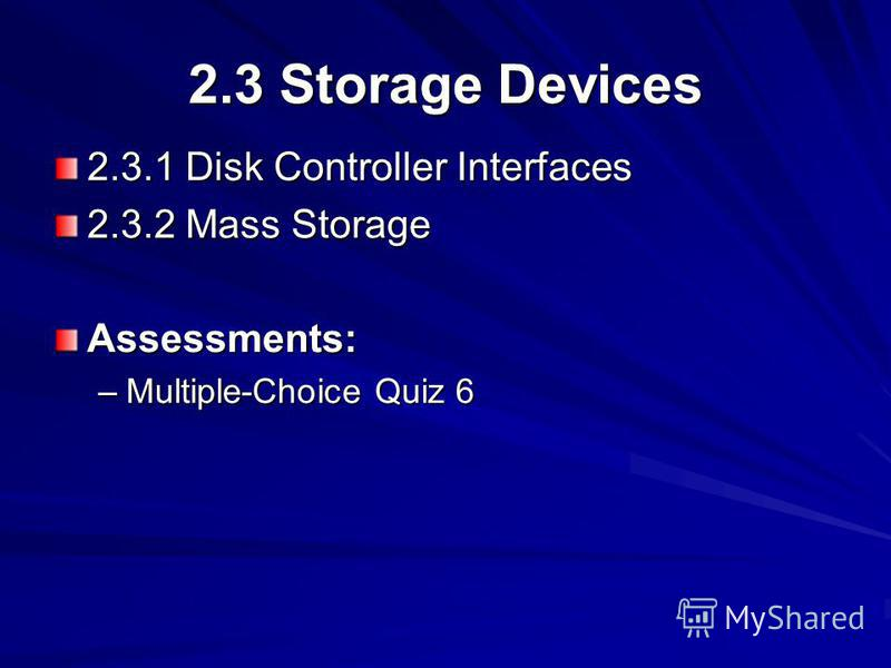 2.3 Storage Devices 2.3.1 Disk Controller Interfaces 2.3.2 Mass Storage Assessments: –Multiple-Choice Quiz 6
