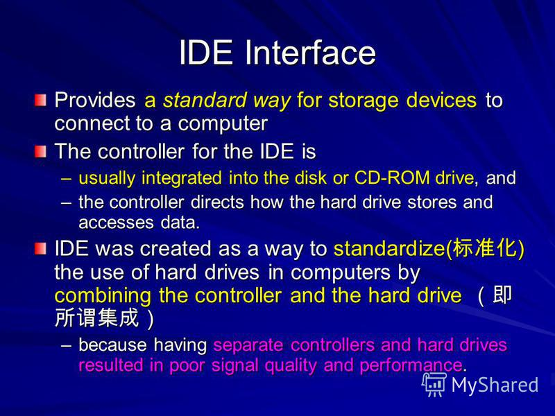 IDE Interface Provides a standard way for storage devices to connect to a computer The controller for the IDE is –usually integrated into the disk or CD-ROM drive, and –the controller directs how the hard drive stores and accesses data. IDE was creat
