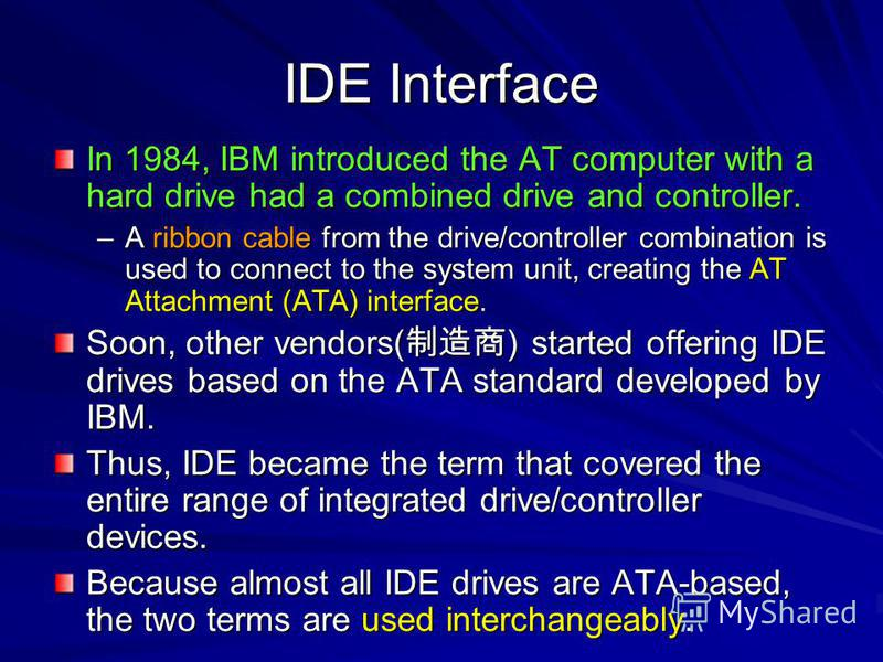 IDE Interface In 1984, IBM introduced the AT computer with a hard drive had a combined drive and controller. –A ribbon cable from the drive/controller combination is used to connect to the system unit, creating the AT Attachment (ATA) interface. Soon