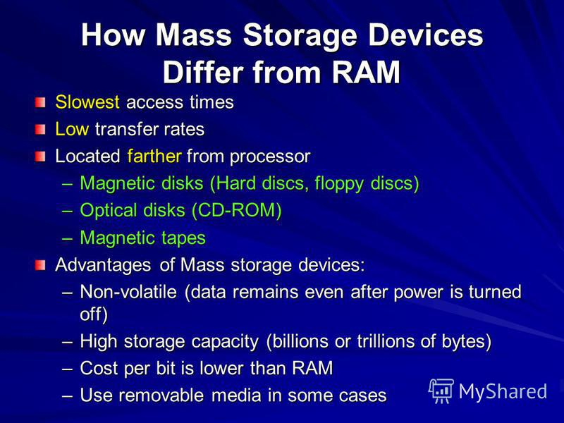 How Mass Storage Devices Differ from RAM Slowest access times Low transfer rates Located farther from processor –Magnetic disks (Hard discs, floppy discs) –Optical disks (CD-ROM) –Magnetic tapes Advantages of Mass storage devices: –Non-volatile (data