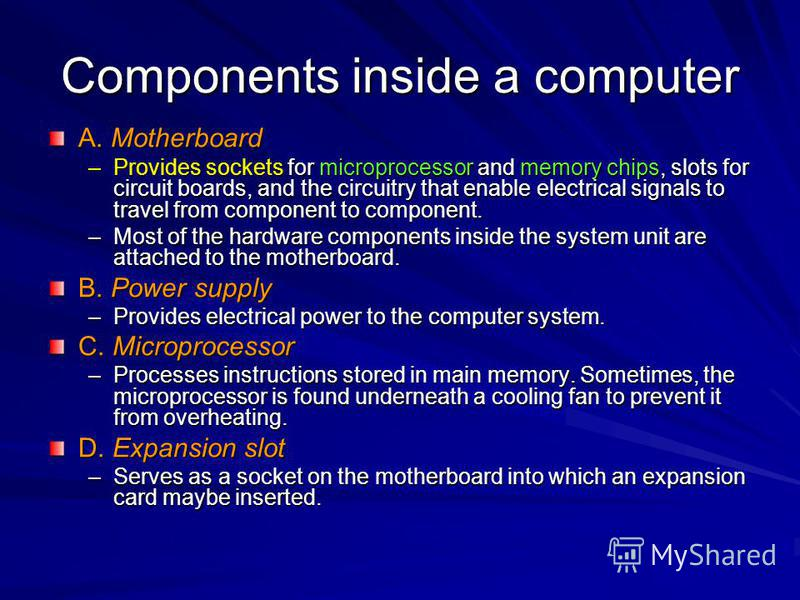 Components inside a computer A. Motherboard –Provides sockets for microprocessor and memory chips, slots for circuit boards, and the circuitry that enable electrical signals to travel from component to component. –Most of the hardware components insi