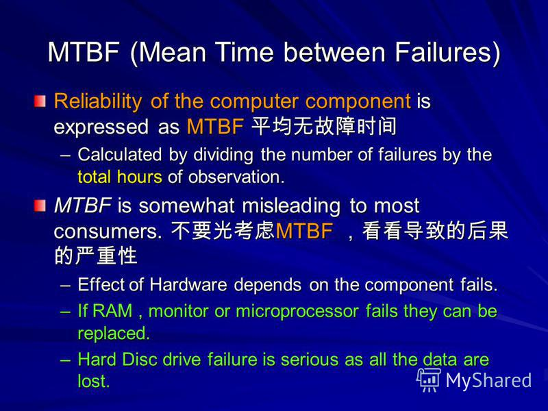 MTBF (Mean Time between Failures) Reliability of the computer component is expressed as MTBF Reliability of the computer component is expressed as MTBF –Calculated by dividing the number of failures by the total hours of observation. MTBF is somewhat