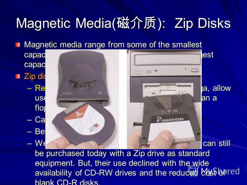 Magnetic Media( ): Zip Disks Magnetic media range from some of the smallest capacity storage devices, floppy disks, to the largest capacity devices, hard disk drives. Zip disks –Removable storage drives produced by Iomega, allow users to store much l