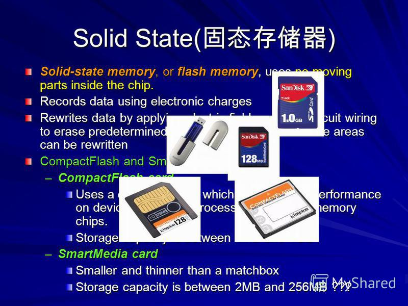 Solid State( ) Solid-state memory, or flash memory, uses no moving parts inside the chip. Records data using electronic charges Rewrites data by applying electric fields using in-circuit wiring to erase predetermined sections of the chip so those are
