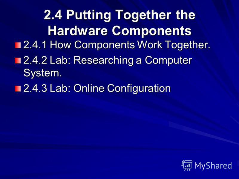 2.4 Putting Together the Hardware Components 2.4.1 How Components Work Together. 2.4.2 Lab: Researching a Computer System. 2.4.3 Lab: Online Configuration