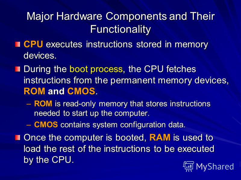 Major Hardware Components and Their Functionality CPU executes instructions stored in memory devices. During the boot process, the CPU fetches instructions from the permanent memory devices, ROM and CMOS. –ROM is read-only memory that stores instruct