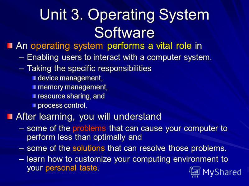 Unit 3. Operating System Software An operating system performs a vital role in –Enabling users to interact with a computer system. –Taking the specific responsibilities device management, memory management, resource sharing, and process control. Afte