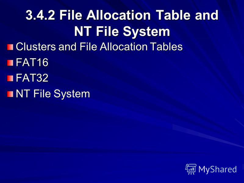 3.4.2 File Allocation Table and NT File System Clusters and File Allocation Tables FAT16FAT32 NT File System