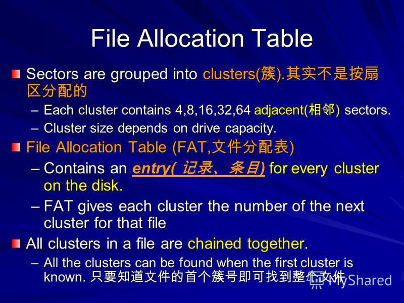 File Allocation Table Sectors are grouped into clusters( ). Sectors are grouped into clusters( ). –Each cluster contains 4,8,16,32,64 adjacent( ) sectors. –Cluster size depends on drive capacity. File Allocation Table (FAT, ) –Contains an for every c
