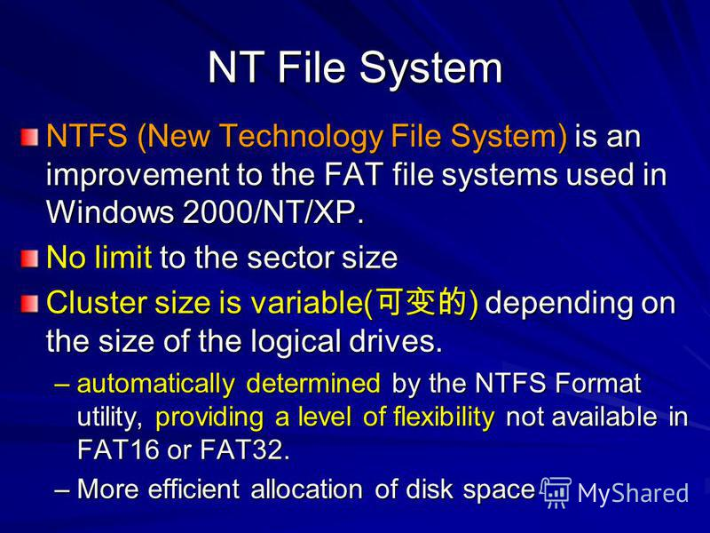 NT File System NTFS (New Technology File System) is an improvement to the FAT file systems used in Windows 2000/NT/XP. No limit to the sector size Cluster size is variable( ) depending on the size of the logical drives. –automatically determined by t