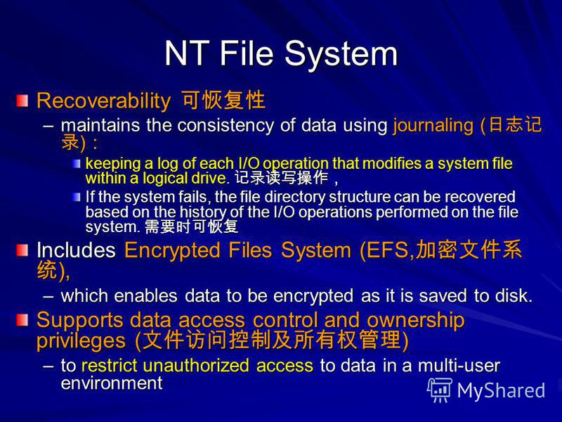 NT File System Recoverability Recoverability –maintains the consistency of data using journaling ( ) –maintains the consistency of data using journaling ( ) keeping a log of each I/O operation that modifies a system file within a logical drive. keepi