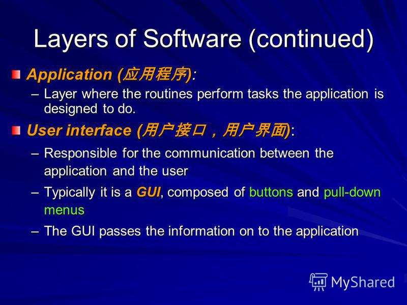 Layers of Software (continued) Application ( ): –Layer where the routines perform tasks the application is designed to do. User interface ( ): –Responsible for the communication between the application and the user –Typically it is a GUI, composed of