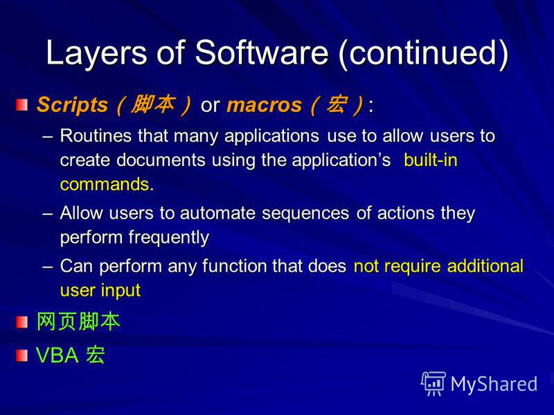 Layers of Software (continued) Scripts or macros : –Routines that many applications use to allow users to create documents using the applications built-in commands. –Allow users to automate sequences of actions they perform frequently –Can perform an