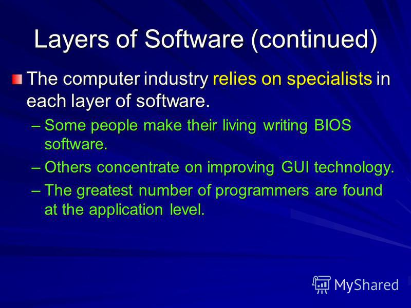 Layers of Software (continued) The computer industry relies on specialists in each layer of software. –Some people make their living writing BIOS software. –Others concentrate on improving GUI technology. –The greatest number of programmers are found