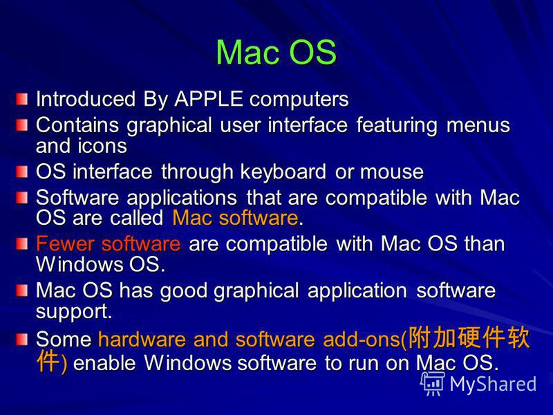 Mac OS Introduced By APPLE computers Contains graphical user interface featuring menus and icons OS interface through keyboard or mouse Software applications that are compatible with Mac OS are called Mac software. Fewer software are compatible with