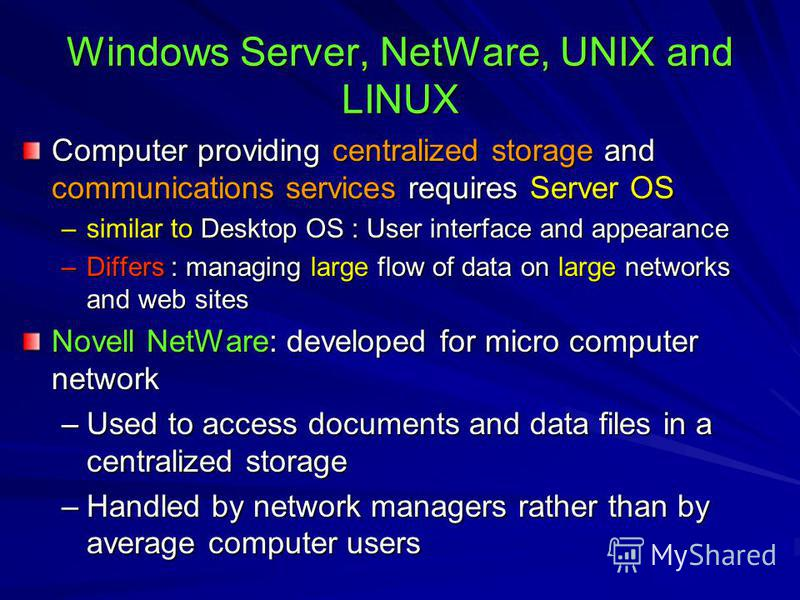 Windows Server, NetWare, UNIX and LINUX Computer providing centralized storage and communications services requires Server OS –similar to Desktop OS : User interface and appearance –Differs : managing large flow of data on large networks and web site