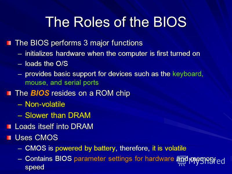 The Roles of the BIOS The BIOS performs 3 major functions –initializes hardware when the computer is first turned on –loads the O/S –provides basic support for devices such as the keyboard, mouse, and serial ports The BIOS resides on a ROM chip –Non-