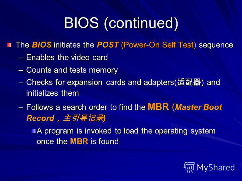 BIOS (continued) The BIOS initiates the POST (Power-On Self Test) sequence –Enables the video card –Counts and tests memory –Checks for expansion cards and adapters( ) and initializes them –Follows a search order to find the MBR ( Master Boot Record