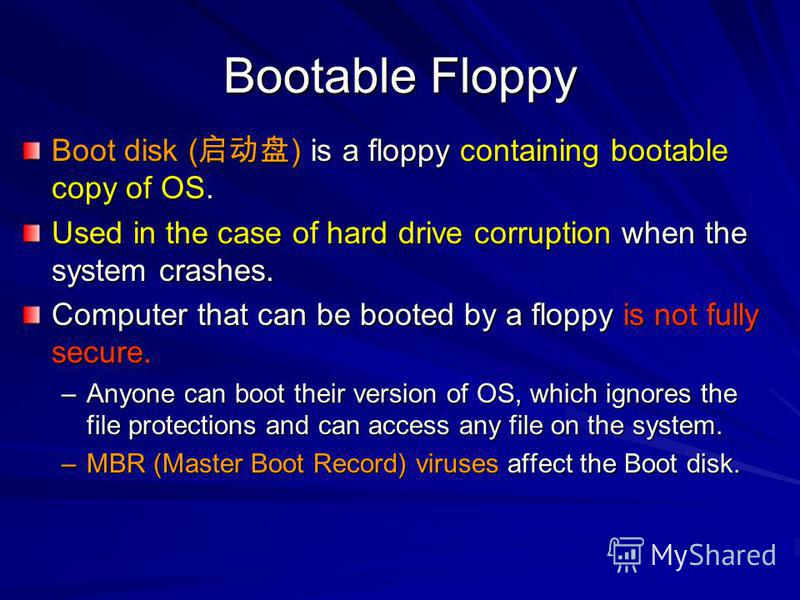 Bootable Floppy Boot disk ( ) is a floppy containing bootable copy of OS. Used in the case of hard drive corruption when the system crashes. Computer that can be booted by a floppy is not fully secure. –Anyone can boot their version of OS, which igno