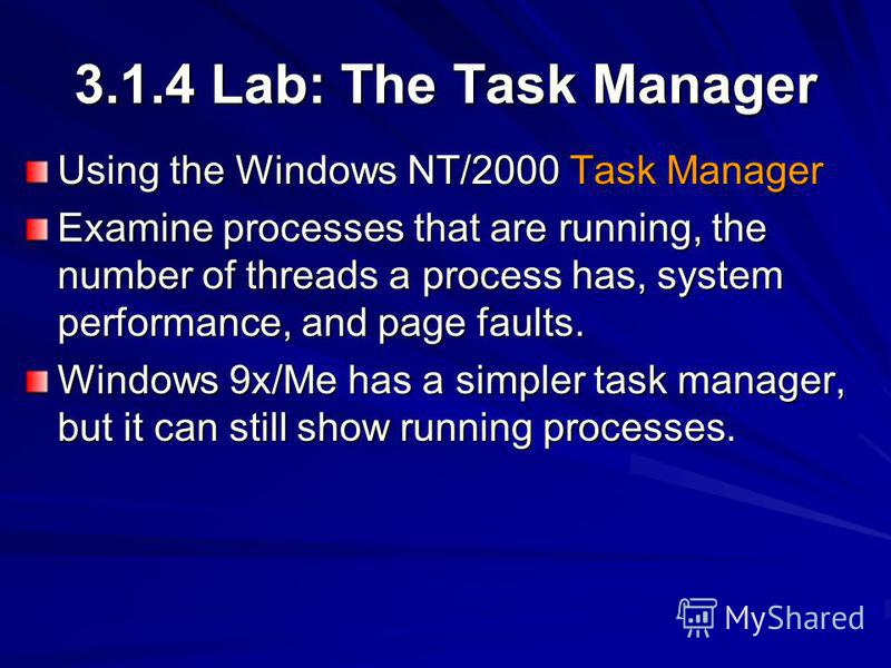 3.1.4 Lab: The Task Manager Using the Windows NT/2000 Task Manager Examine processes that are running, the number of threads a process has, system performance, and page faults. Windows 9x/Me has a simpler task manager, but it can still show running p