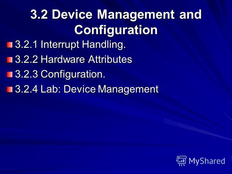 3.2 Device Management and Configuration 3.2.1 Interrupt Handling. 3.2.2 Hardware Attributes 3.2.3 Configuration. 3.2.4 Lab: Device Management