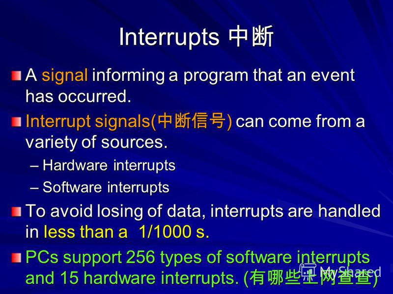Interrupts Interrupts A signal informing a program that an event has occurred. Interrupt signals( ) can come from a variety of sources. –Hardware interrupts –Software interrupts To avoid losing of data, interrupts are handled in less than a 1/1000 s.