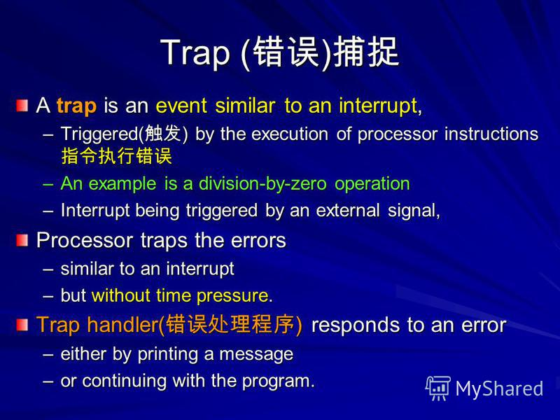Trap ( ) Trap ( ) A trap is an event similar to an interrupt, –Triggered( ) by the execution of processor instructions –Triggered( ) by the execution of processor instructions –An example is a division-by-zero operation –Interrupt being triggered by