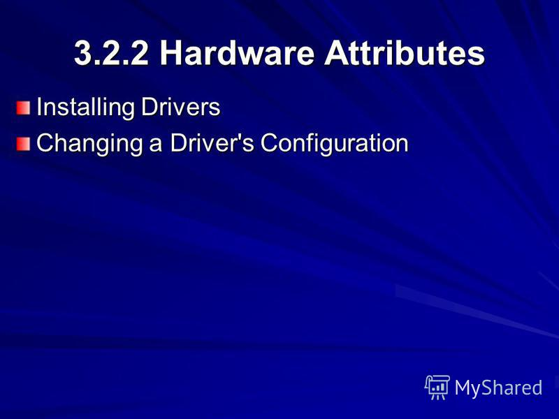 3.2.2 Hardware Attributes Installing Drivers Changing a Driver's Configuration