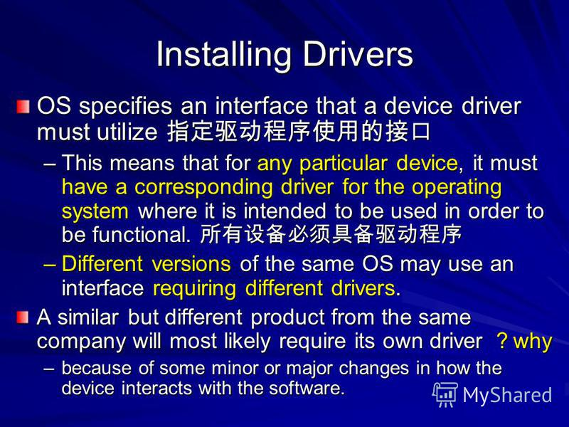Installing Drivers OS specifies an interface that a device driver must utilize OS specifies an interface that a device driver must utilize –This means that for any particular device, it must have a corresponding driver for the operating system where