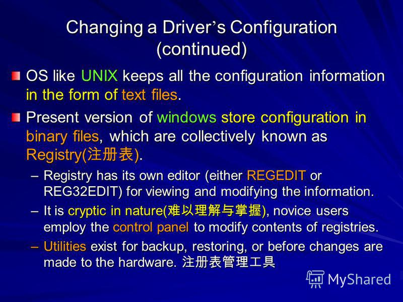 Changing a Driver s Configuration (continued) OS like UNIX keeps all the configuration information in the form of text files. Present version of windows store configuration in binary files, which are collectively known as Registry( ). –Registry has i