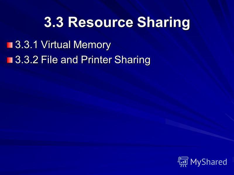 3.3 Resource Sharing 3.3.1 Virtual Memory 3.3.2 File and Printer Sharing