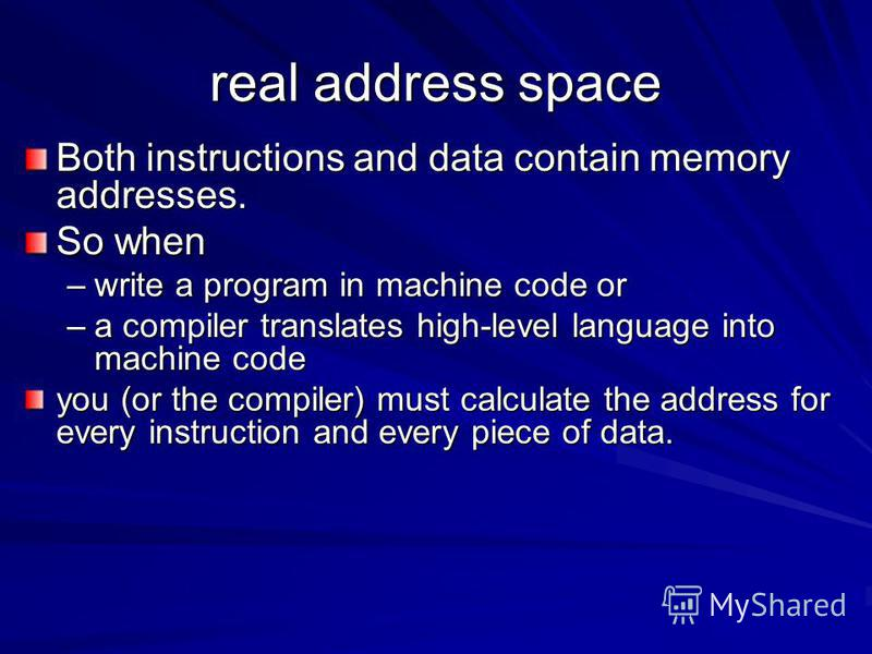 real address space Both instructions and data contain memory addresses. So when –write a program in machine code or –a compiler translates high-level language into machine code you (or the compiler) must calculate the address for every instruction an