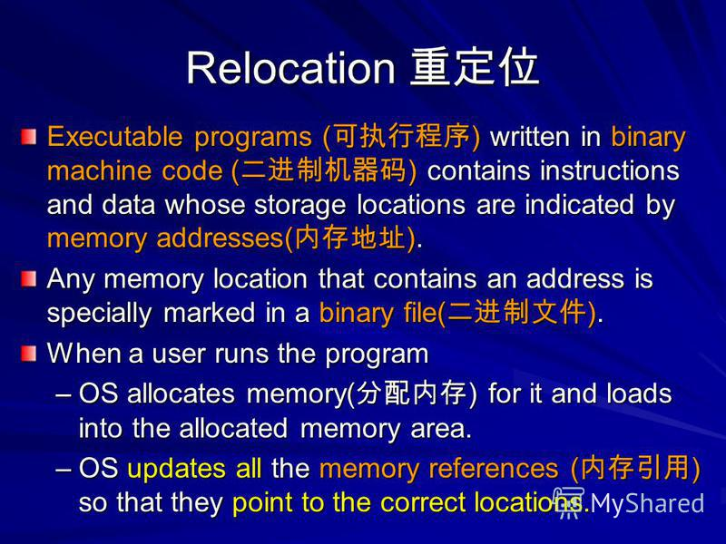 Relocation Relocation Executable programs ( ) written in binary machine code ( ) contains instructions and data whose storage locations are indicated by memory addresses( ). Any memory location that contains an address is specially marked in a binary