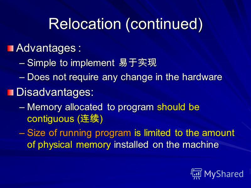 Relocation (continued) Advantages : –Simple to implement –Simple to implement –Does not require any change in the hardware Disadvantages: –Memory allocated to program should be contiguous ( ) –Size of running program is limited to the amount of physi