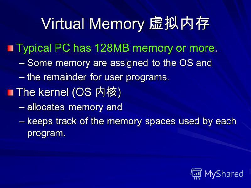 Virtual Memory Virtual Memory Typical PC has 128MB memory or more. –Some memory are assigned to the OS and –the remainder for user programs. The kernel (OS ) –allocates memory and –keeps track of the memory spaces used by each program.