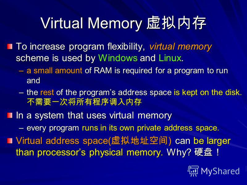 Virtual Memory Virtual Memory To increase program flexibility, virtual memory scheme is used by Windows and Linux. –a small amount of RAM is required for a program to run and –the rest of the programs address space is kept on the disk. –the rest of t