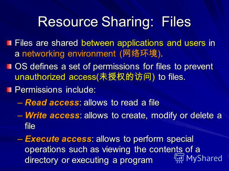 Resource Sharing: Files Files are shared between applications and users in a networking environment ( ). OS defines a set of permissions for files to prevent unauthorized access( ) to files. Permissions include: –Read access: allows to read a file –W