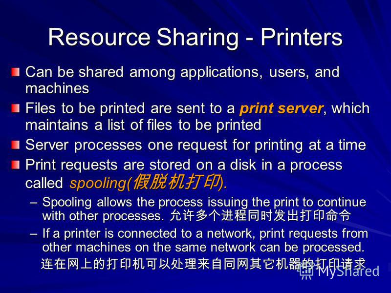 Resource Sharing - Printers Can be shared among applications, users, and machines Files to be printed are sent to a print server, which maintains a list of files to be printed Server processes one request for printing at a time Print requests are sto